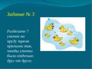 Задание № 3 Разделите 7 уточек на пруду тремя прямыми так, чтобы уточки были