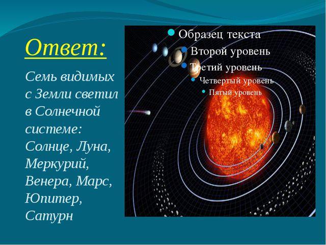 Ответ: Семь видимых с Земли светил в Солнечной системе: Солнце, Луна, Меркури...