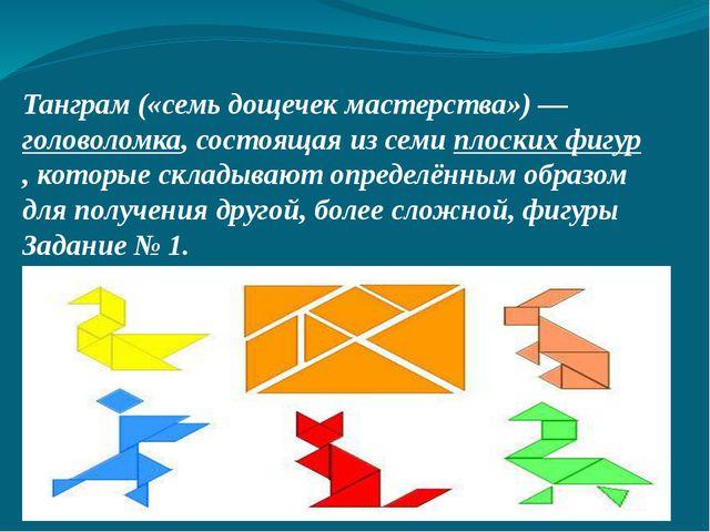 Танграм («семь дощечек мастерства»)— головоломка, состоящая из семи плоских...