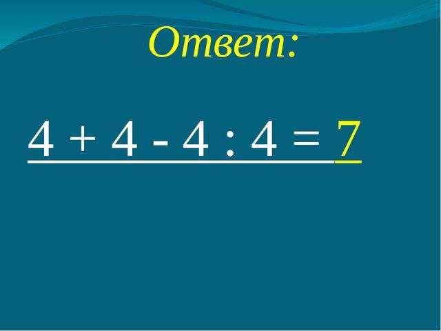 Ответ: 4 + 4 - 4 : 4 = 7