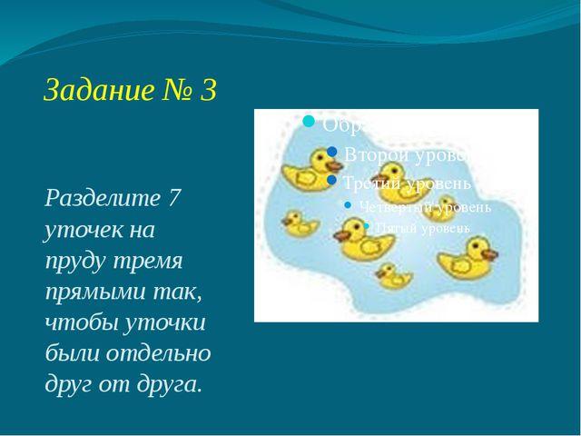 Задание № 3 Разделите 7 уточек на пруду тремя прямыми так, чтобы уточки были...