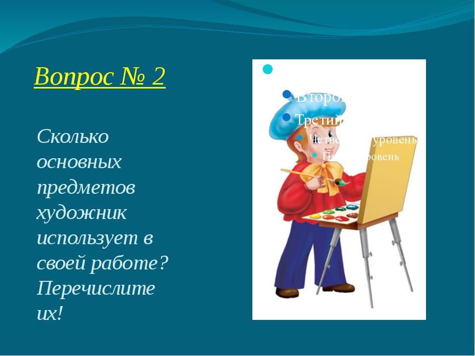 Вопрос № 2 Сколько основных предметов художник использует в своей работе? Пер...