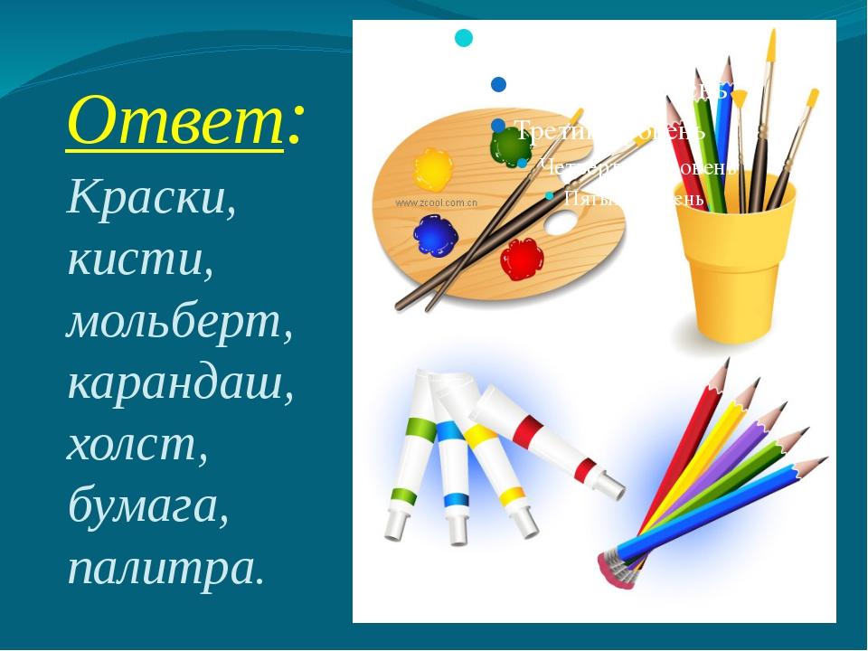 Ответ: Краски, кисти, мольберт, карандаш, холст, бумага, палитра.