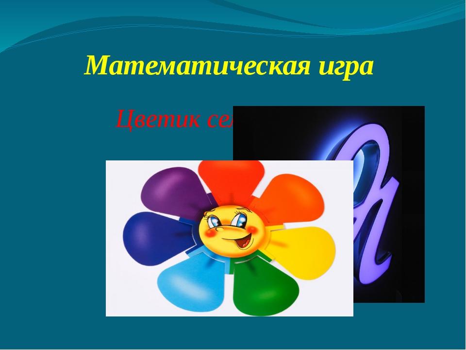 Математическая игра Цветик семицветик !!!