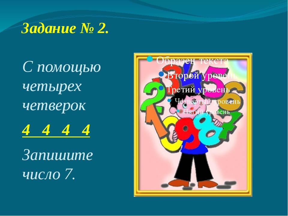 Задание № 2. С помощью четырех четверок 4 4 4 4 Запишите число 7.