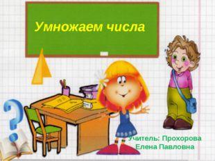 Умножаем числа Учитель: Прохорова Елена Павловна