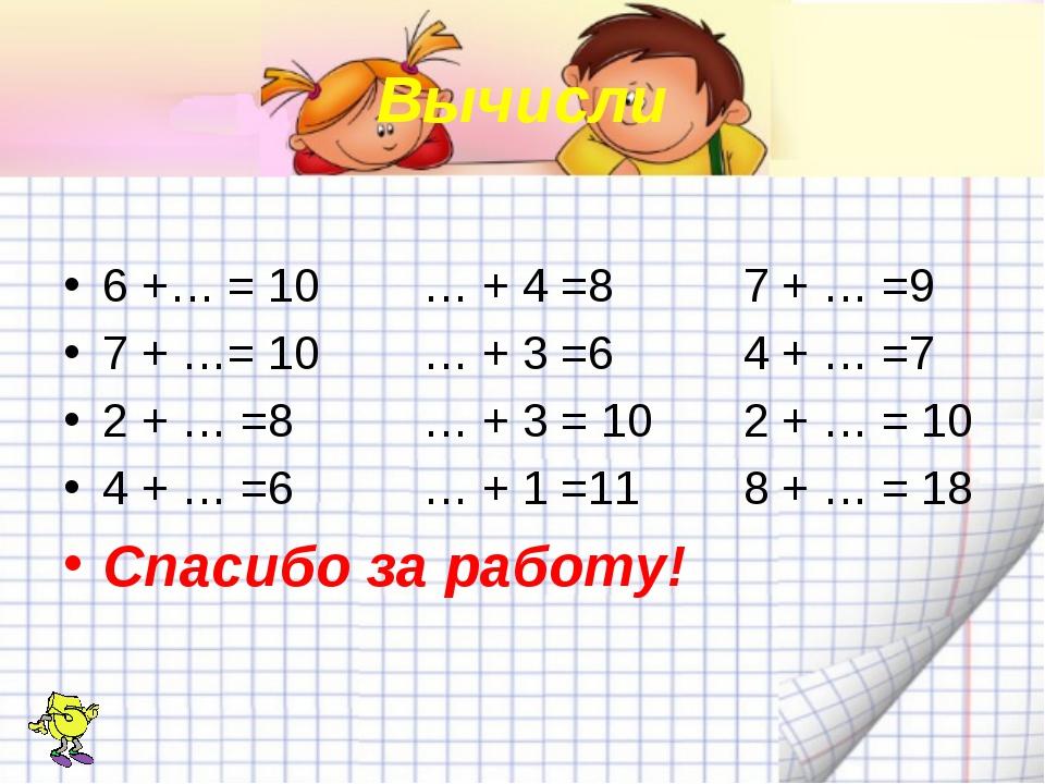 Вычисли 6 +… = 10 … + 4 =8 7 + … =9 7 + …= 10 … + 3 =6 4 + … =7 2 + … =8 … +...