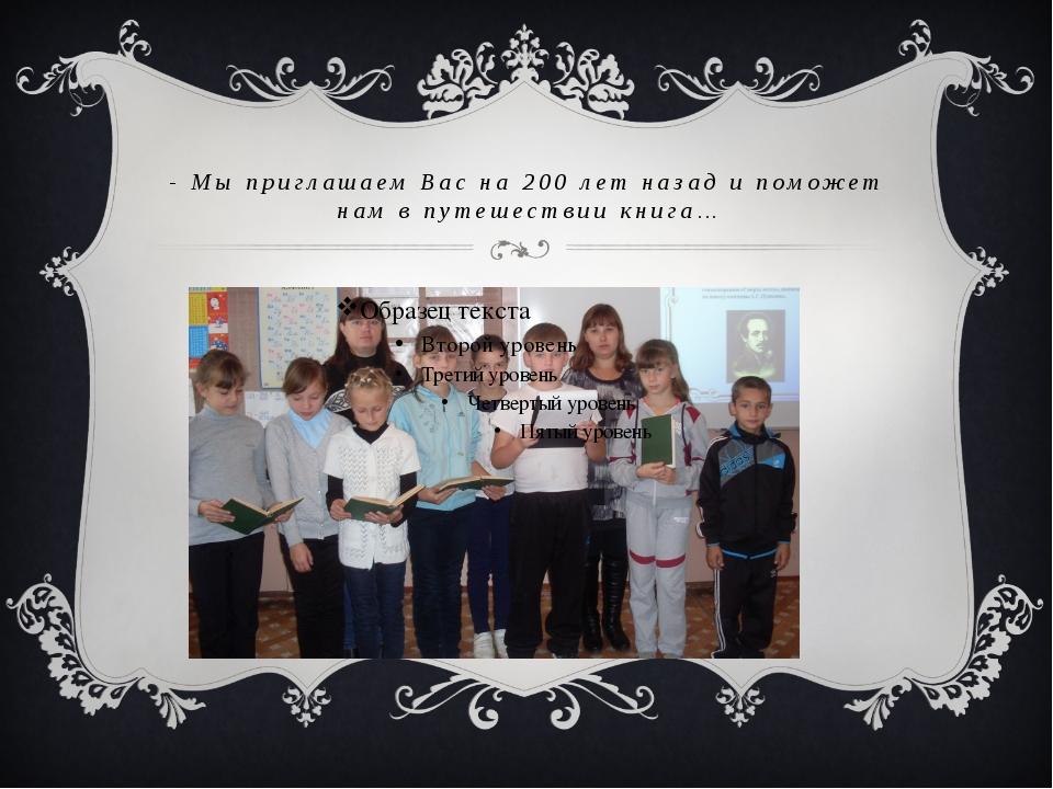 - Мы приглашаем Вас на 200 лет назад и поможет нам в путешествии книга…