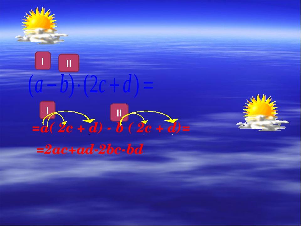 I II =а( 2c + d) - b ( 2c + d)= =2ac+ad-2bc-bd I II