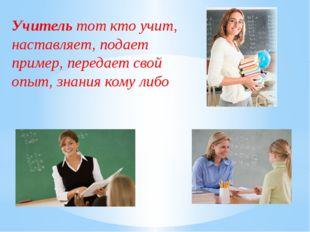 Учитель тот кто учит, наставляет, подает пример, передает свой опыт, знания к