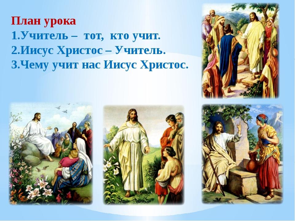 План урока 1.Учитель – тот, кто учит. 2.Иисус Христос – Учитель. 3.Чему учит...