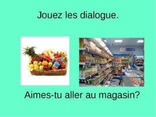 Jouez les dialogue. Aimes-tu aller au magasin?