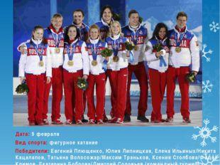 Дата:9 февраля Вид спорта:фигурное катание Победители:Евгений Плющенко, Юл