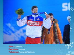 Дата:15 февраля Вид спорта:скелетон Победитель:Александр Третьяков