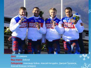 Дата:23 февраля Вид спорта:бобслей Победители:Александр Зубков, Алексей Не