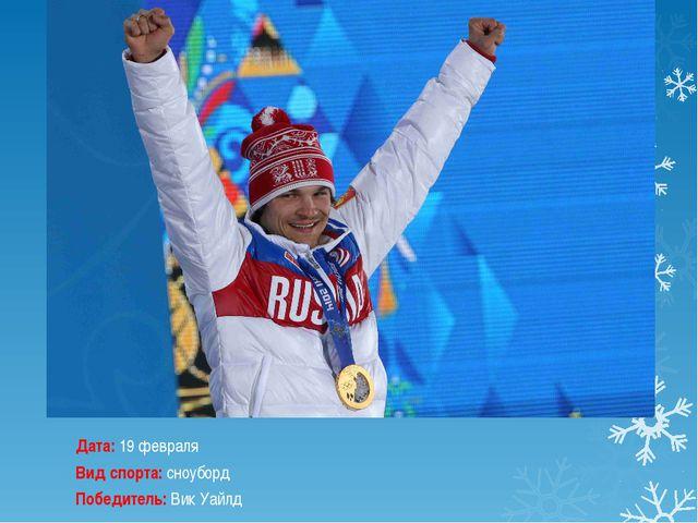 Дата:19 февраля Вид спорта:сноуборд Победитель:Вик Уайлд