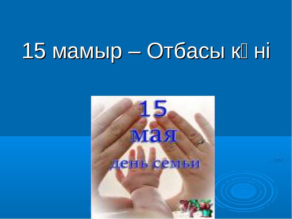 15 мамыр – Отбасы күні