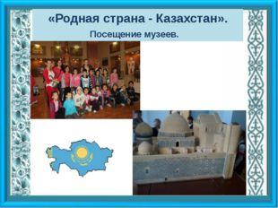 «Родная страна - Казахстан». Посещение музеев.