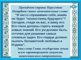 """Президент страны Нурсултан Назарбаев сказал замечательные слова: """"Я часто спр"""