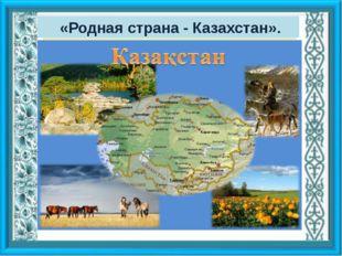 «Родная страна - Казахстан».