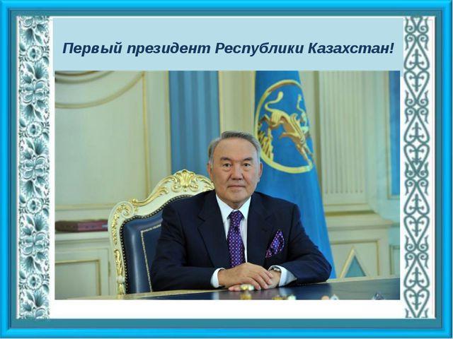 Первый президент Республики Казахстан!