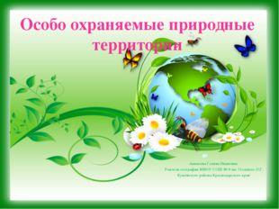 Особо охраняемые природные территории Аникеева Галина Ивановна Учитель геогра