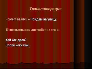 Транслитерация Poidem na ulku – Пойдем на улицу. Использование английских сло