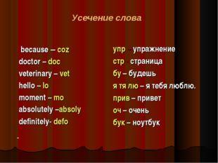 Усечение слова because – coz doctor – doc veterinary – vet hello – lo moment