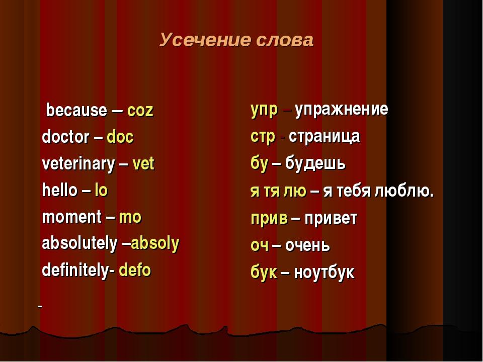 Усечение слова because – coz doctor – doc veterinary – vet hello – lo moment...