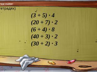 Вычислите: (3 + 5) ∙ 4 (20 + 7) ∙ 2 (6 + 4) ∙ 8 (40 + 3) ∙ 2 (30 + 2) ∙ 3 (в