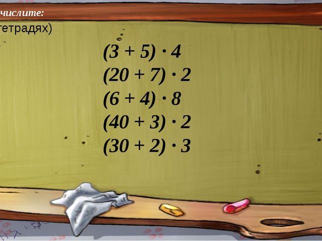 Вычислите: (3 + 5) ∙ 4 (20 + 7) ∙ 2 (6 + 4) ∙ 8 (40 + 3) ∙ 2 (30 + 2) ∙ 3 (в...
