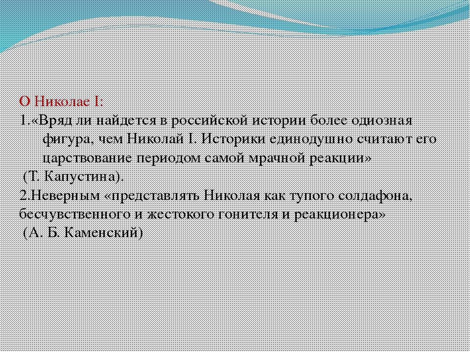 О Николае I: 1.«Вряд ли найдется в российской истории более одиозная фигура,...