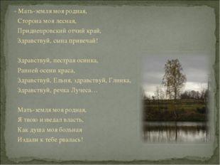 - Мать-земля моя родная, Сторона моя лесная, Приднепровский отчий край, Здрав