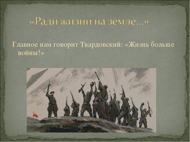 Главное нам говорит Твардовский: «Жизнь больше войны!»