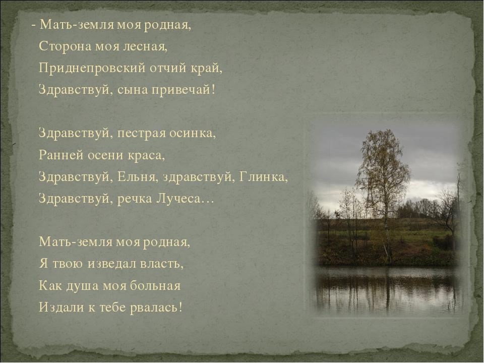 - Мать-земля моя родная, Сторона моя лесная, Приднепровский отчий край, Здрав...