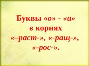 Буквы «о» - «а» в корнях «–раст-», «-ращ-», «-рос-».