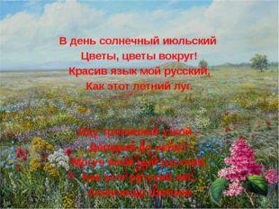 В день солнечный июльский Цветы, цветы вокруг! Красив язык мой русский, Как