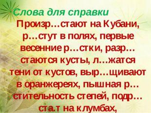Слова для справки Произр…стают на Кубани, р…стут в полях, первые весенние р…
