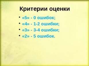 Критерии оценки «5» - 0 ошибок; «4» - 1-2 ошибки; «3» - 3-4 ошибки; «2» - 5