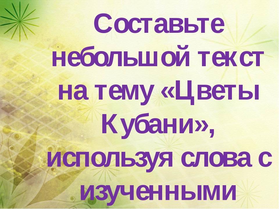 Составьте небольшой текст на тему «Цветы Кубани», используя слова с изученны...