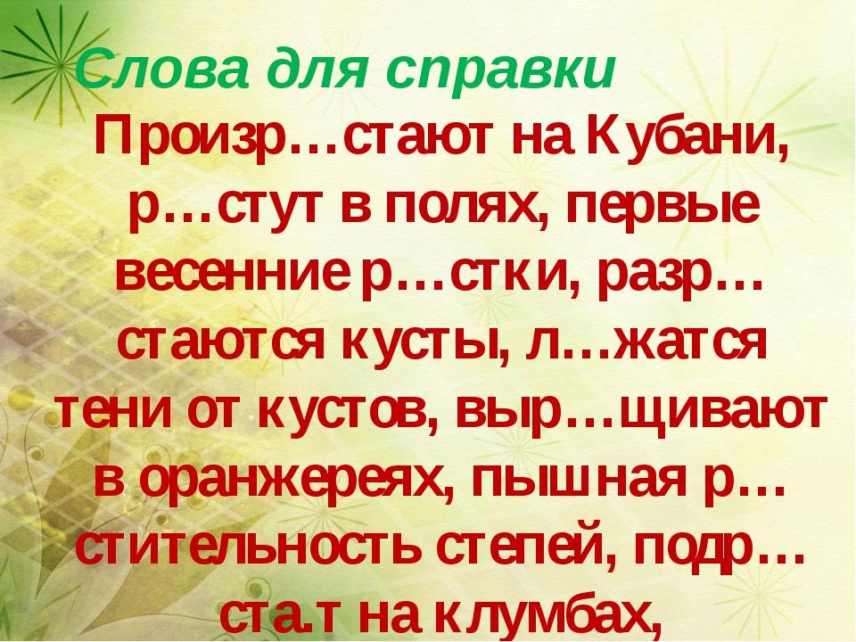 Слова для справки Произр…стают на Кубани, р…стут в полях, первые весенние р…...