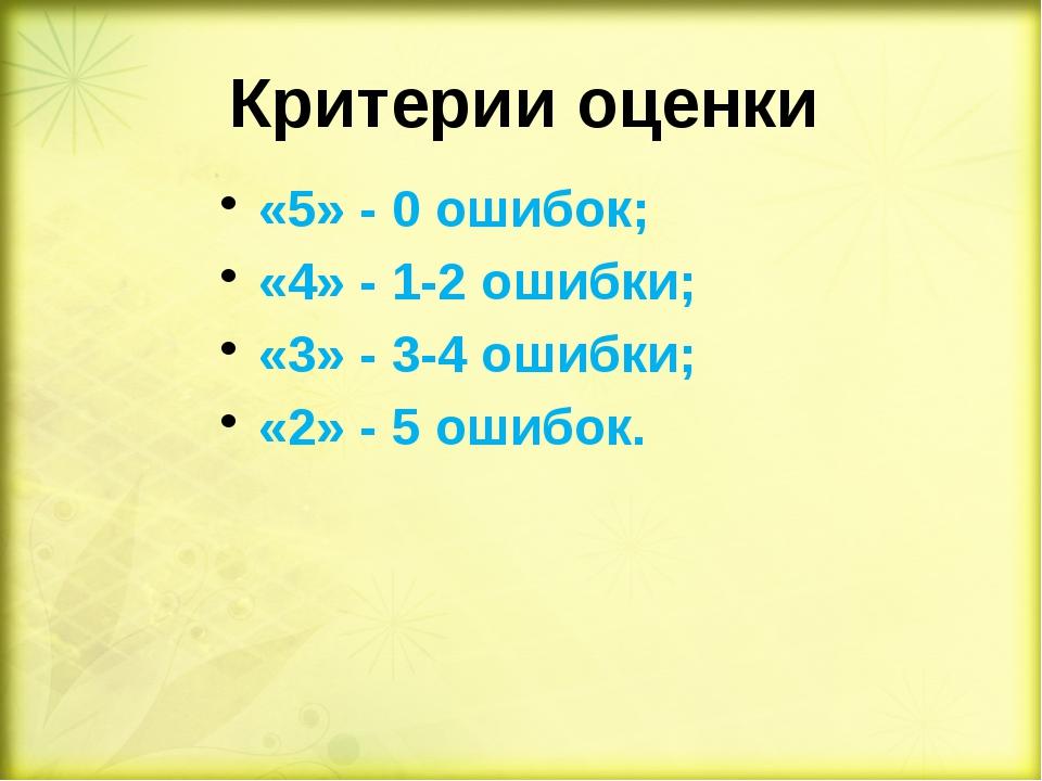 Критерии оценки «5» - 0 ошибок; «4» - 1-2 ошибки; «3» - 3-4 ошибки; «2» - 5...