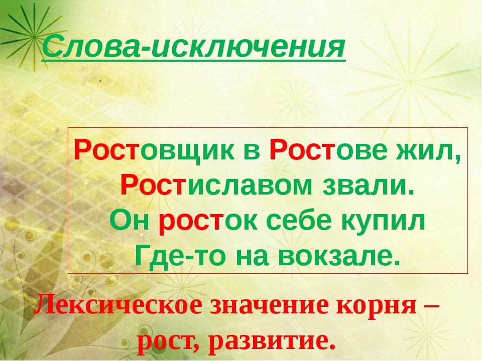 Слова-исключения Лексическое значение корня – рост, развитие. Ростовщик в Ро...
