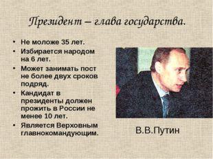 Президент – глава государства. Не моложе 35 лет. Избирается народом на 6 лет.