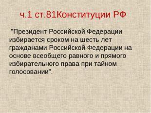 """ч.1 ст.81Конституции РФ """"Президент Российской Федерации избирается сроком на"""