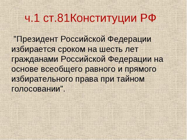 """ч.1 ст.81Конституции РФ """"Президент Российской Федерации избирается сроком на..."""