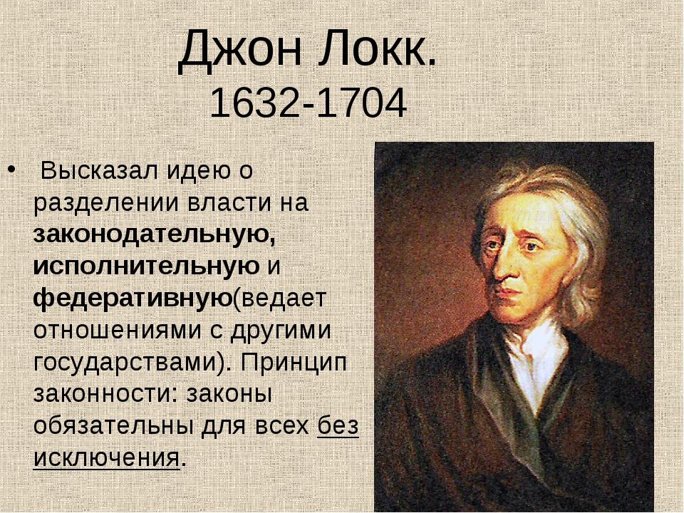 Джон Локк. 1632-1704 Высказал идею о разделении власти на законодательную, ис...