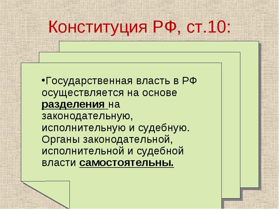 Конституция РФ, ст.10: Государственная власть в РФ осуществляется на основе р...