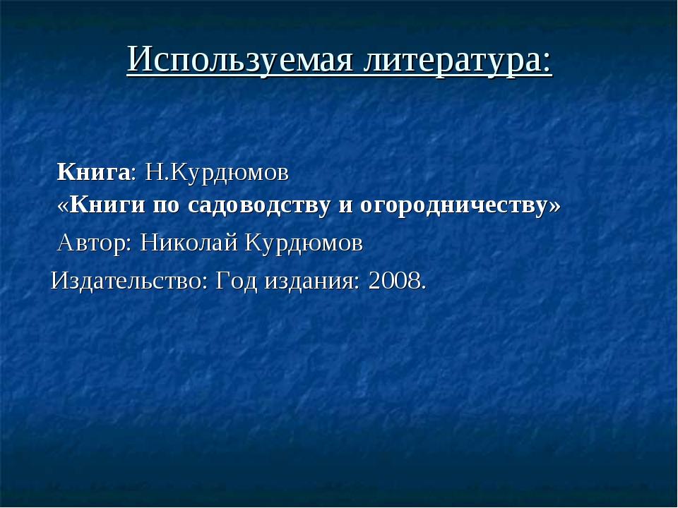 Используемая литература: Книга: Н.Курдюмов «Книгипосадоводствуиогороднич...