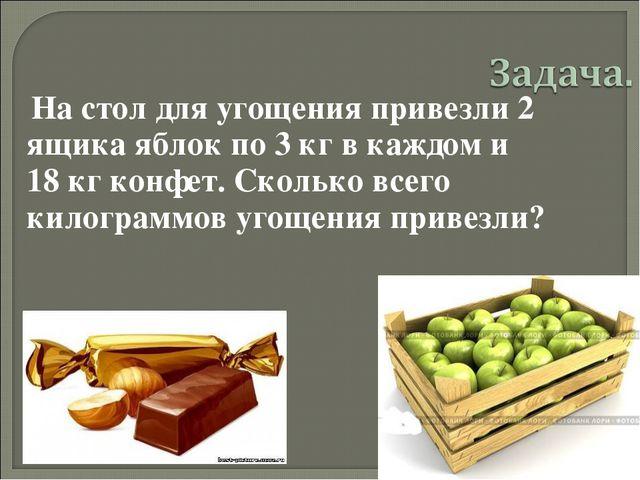 На стол для угощения привезли 2 ящика яблок по 3 кг в каждом и 18 кг конфет....
